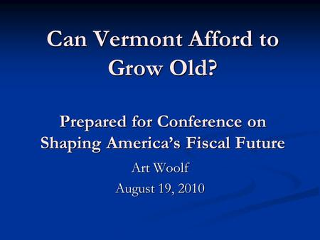 Can Vermont Afford to Grow Old? Prepared for Conference on Shaping America's Fiscal Future Art Woolf August 19, 2010.