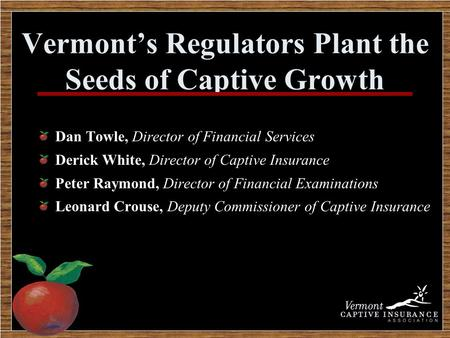 Vermont's Regulators Plant the Seeds of Captive Growth Dan Towle, Director of Financial Services Derick White, Director of Captive Insurance Peter Raymond,