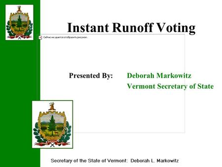 Instant Runoff Voting Presented By: Deborah Markowitz Vermont Secretary of State.