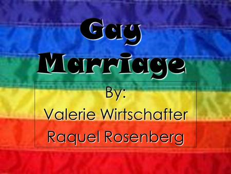 By: Valerie Wirtschafter Raquel Rosenberg Gay Marriage.