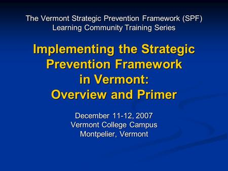 The Vermont Strategic Prevention Framework (SPF) Learning Community Training Series Implementing the Strategic Prevention Framework in Vermont: Overview.