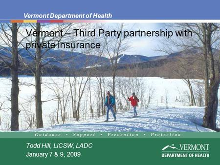 Vermont Department of Health Vermont – Third Party partnership with private insurance Todd Hill, LiCSW, LADC January 7 & 9, 2009.