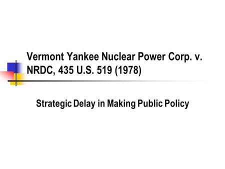Vermont Yankee Nuclear Power Corp. v. NRDC, 435 U.S. 519 (1978) Strategic Delay in Making Public Policy.