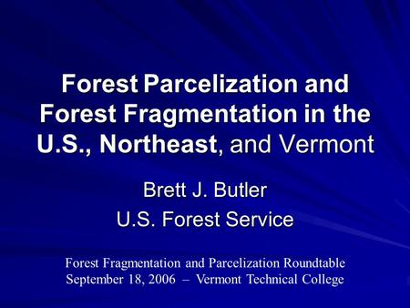 ForestParcelization and Forest Fragmentation in the U.S., Northeast, and Vermont Brett J. Butler U.S. Forest Service Forest Fragmentation and Parcelization.