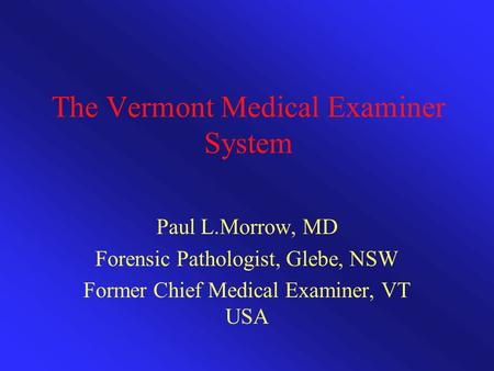 The Vermont Medical Examiner System Paul L.Morrow, MD Forensic Pathologist, Glebe, NSW Former Chief Medical Examiner, VT USA.
