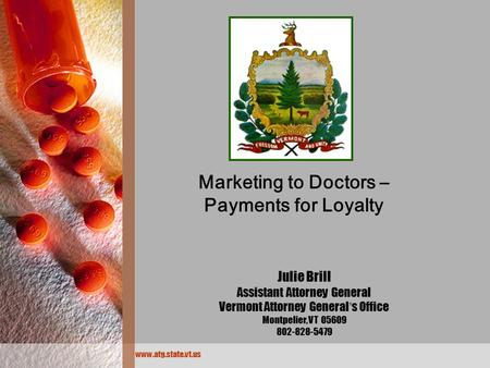 Www.atg.state.vt.us Marketing to Doctors – Payments for Loyalty Julie Brill Assistant Attorney General Vermont Attorney General ' s Office Montpelier,
