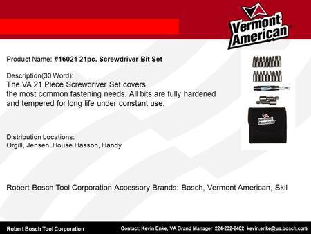Robert Bosch Tool Corporation Contact: Kevin Enke, VA Brand Manager 224-232-2402 1 Product Name: #16021 21pc. Screwdriver Bit Set.