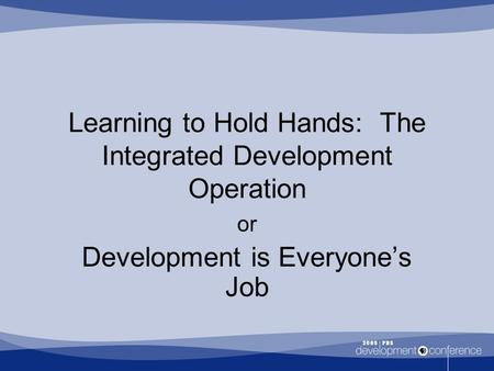Learning to Hold Hands: The Integrated Development Operation or Development is Everyone's Job.