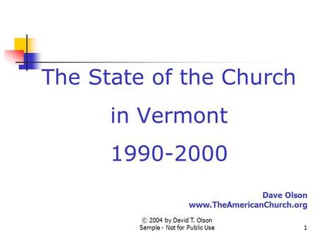 © 2004 by David T. Olson Sample - Not for Public Use1 The State of the Church in Vermont 1990-2000 Dave Olson www.TheAmericanChurch.org.