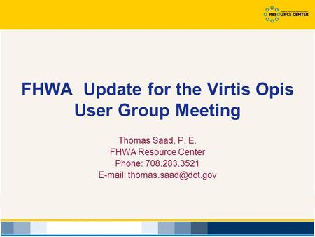FHWA Update for the Virtis Opis User Group Meeting Thomas Saad, P. E. FHWA Resource Center Phone: 708.283.3521