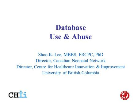 Database Use & Abuse Shoo K. Lee, MBBS, FRCPC, PhD Director, Canadian Neonatal Network Director, Centre for Healthcare Innovation & Improvement University.