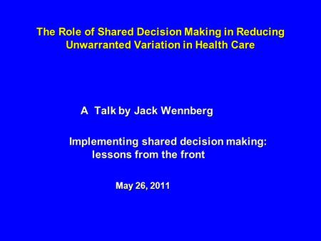 The Role of Shared Decision Making in Reducing Unwarranted Variation in Health Care A Talk by Jack Wennberg A Talk by Jack Wennberg Implementing shared.