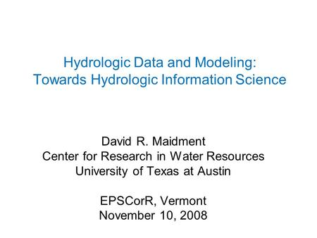 Hydrologic Data and Modeling: Towards Hydrologic Information Science David R. Maidment Center for Research in Water Resources University of Texas at Austin.