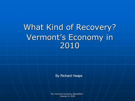 The Vermont Economy Newsletter - January 8, 2010 What Kind of Recovery? Vermont's Economy in 2010 By Richard Heaps.