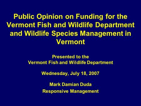 Public Opinion on Funding for the Vermont Fish and Wildlife Department and Wildlife Species Management in Vermont Presented to the Vermont Fish and Wildlife.