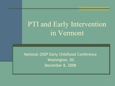 1 PTI and Early Intervention in Vermont National OSEP Early Childhood Conference Washington, DC December 8, 2008.