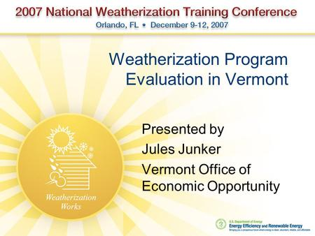 Weatherization Program Evaluation in Vermont Presented by Jules Junker Vermont Office of Economic Opportunity.
