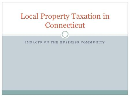 IMPACTS ON THE BUSINESS COMMUNITY Local Property Taxation in Connecticut.