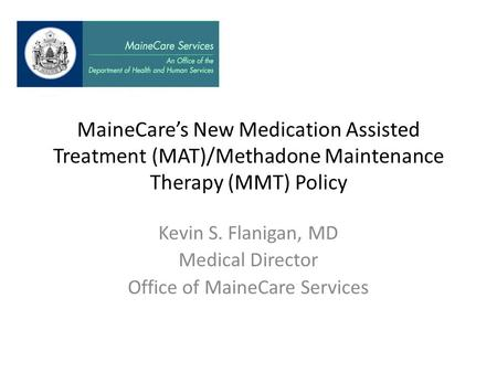 MaineCare's New Medication Assisted Treatment (MAT)/Methadone Maintenance Therapy (MMT) Policy Kevin S. Flanigan, MD Medical Director Office of MaineCare.