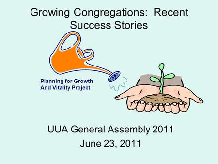 Growing Congregations: Recent Success Stories UUA General Assembly 2011 June 23, 2011 Planning for Growth And Vitality Project.