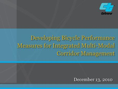 December 13, 2010 Developing Bicycle Performance Measures for Integrated Multi-Modal Corridor Management.