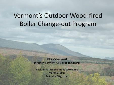 Vermont's Outdoor Wood-fired Boiler Change-out Program Dick Valentinetti Director, Vermont Air Pollution Control Residential Wood Smoke Workshop March.