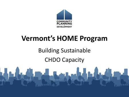 Vermont's HOME Program Building Sustainable CHDO Capacity.