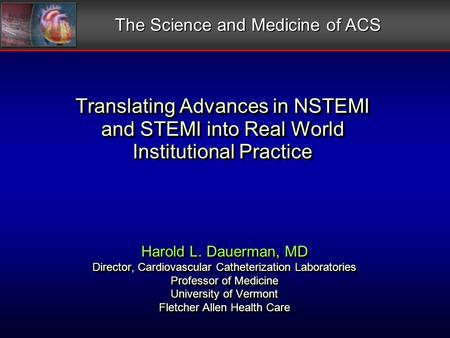 Translating Advances in NSTEMI and STEMI into Real World Institutional Practice Harold L. Dauerman, MD Director, Cardiovascular Catheterization Laboratories.