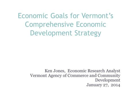 Economic Goals for Vermont's Comprehensive Economic Development Strategy Ken Jones, Economic Research Analyst Vermont Agency of C0mmerce and Community.