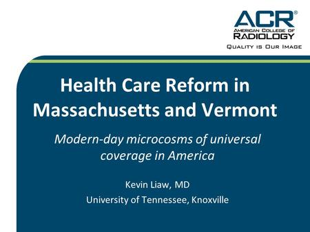Health Care Reform in Massachusetts and Vermont Modern-day microcosms of universal coverage in America Kevin Liaw, MD University of Tennessee, Knoxville.