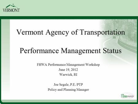 Vermont Agency of Transportation Performance Management Status FHWA Performance Management Workshop June 19, 2012 Warwick, RI Joe Segale, P.E./PTP Policy.