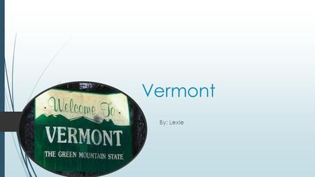 Vermont By: Lexie Green Mountain state. My state nickname is green mountain state.