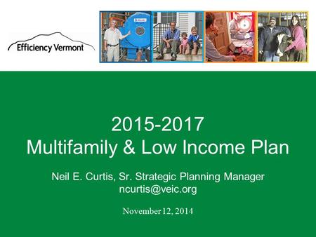 1 2015-2017 Multifamily & Low Income Plan Neil E. Curtis, Sr. Strategic Planning Manager November 12, 2014.