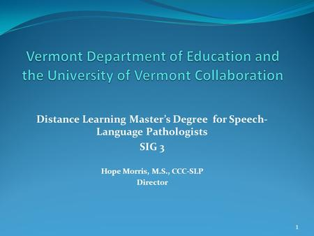 Distance Learning Master's Degree for Speech- Language Pathologists SIG 3 Hope Morris, M.S., CCC-SLP Director 1.