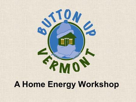 A Home Energy Workshop. Developed by Central Vermont Community Action Council In partnership with Efficiency Vermont.