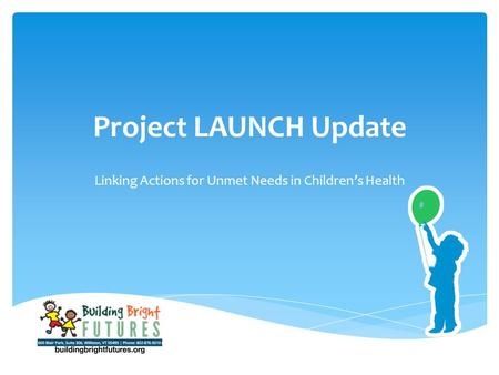 Project LAUNCH Update Linking Actions for Unmet Needs in Children's Health.