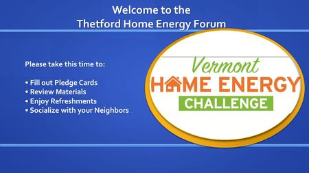 Welcome to the Thetford Home Energy Forum Please take this time to: Fill out Pledge Cards Review Materials Enjoy Refreshments Socialize with your Neighbors.