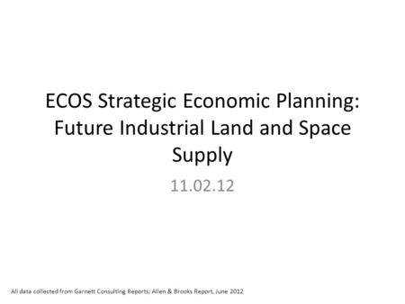 ECOS Strategic Economic Planning: Future Industrial Land and Space Supply 11.02.12 All data collected from Garnett Consulting Reports; Allen & Brooks Report,