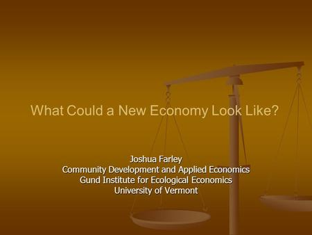 What Could a New Economy Look Like? Joshua Farley Community Development and Applied Economics Gund Institute for Ecological Economics University of Vermont.