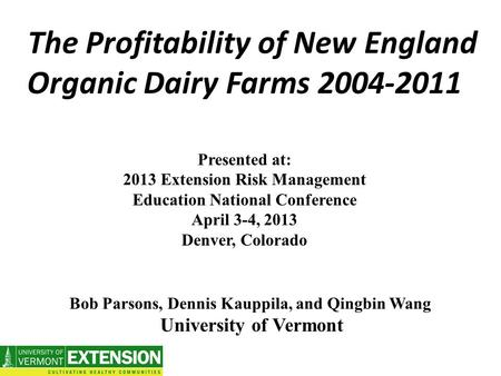 The Profitability of New England Organic Dairy Farms 2004-2011 Presented at: 2013 Extension Risk Management Education National Conference April 3-4, 2013.