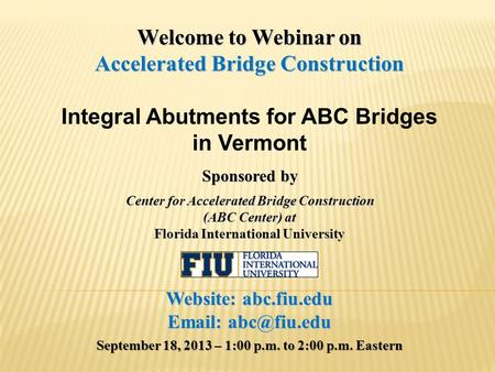 Welcome to Webinar on Accelerated Bridge Construction Integral Abutments for ABC Bridges in Vermont Sponsored by Center for Accelerated Bridge Construction.