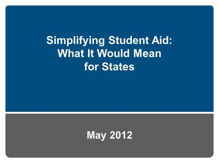 Simplifying Student Aid: What It Would Mean for States May 2012.