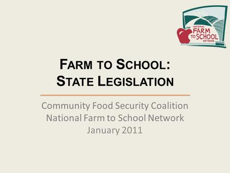 F ARM TO S CHOOL : S TATE L EGISLATION Community Food Security Coalition National Farm to School Network January 2011.