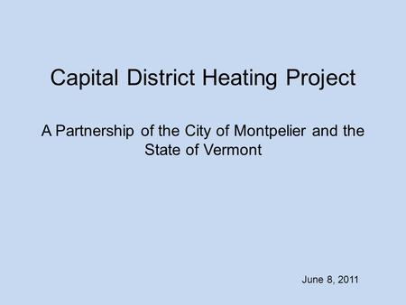 Capital District Heating Project A Partnership of the City of Montpelier and the State of Vermont June 8, 2011.
