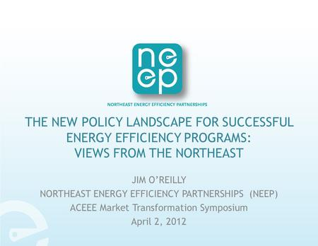 THE NEW POLICY LANDSCAPE FOR SUCCESSFUL ENERGY EFFICIENCY PROGRAMS: VIEWS FROM THE NORTHEAST JIM O'REILLY NORTHEAST ENERGY EFFICIENCY PARTNERSHIPS (NEEP)