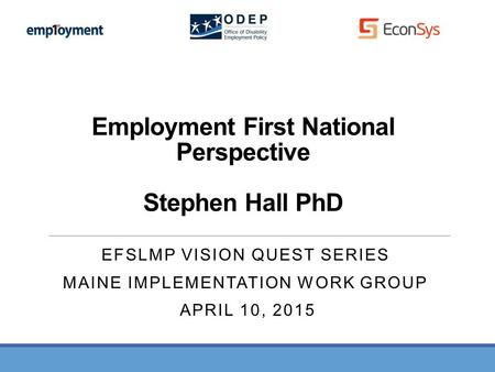 Employment First National Perspective Stephen Hall PhD EFSLMP VISION QUEST SERIES MAINE IMPLEMENTATION WORK GROUP APRIL 10, 2015.