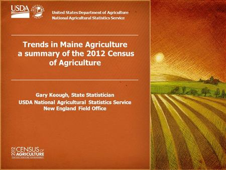 Trends in Maine Agriculture a summary of the 2012 Census of Agriculture Gary Keough, State Statistician USDA National Agricultural Statistics Service New.
