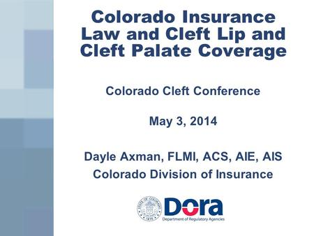 Colorado Insurance Law and Cleft Lip and Cleft Palate Coverage Colorado Cleft Conference May 3, 2014 Dayle Axman, FLMI, ACS, AIE, AIS Colorado Division.