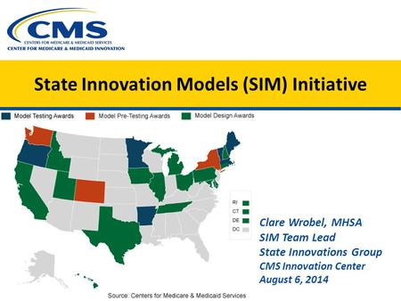 State Innovation Models (SIM) Initiative Clare Wrobel, MHSA SIM Team Lead State Innovations Group CMS Innovation Center August 6, 2014.