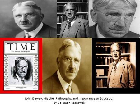 John Dewey John Dewey: His Life, Philosophy, and Importance to Education By Coleman Tadrowski.